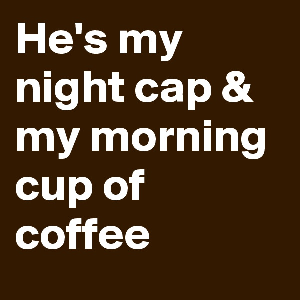 He's my night cap & my morning cup of coffee