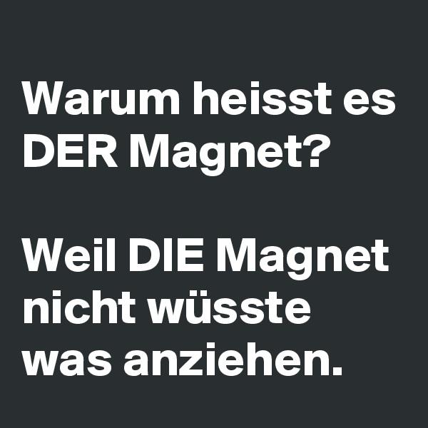 Warum heisst es DER Magnet?  Weil DIE Magnet nicht wüsste was anziehen.