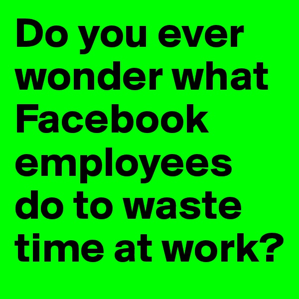 Do you ever wonder what Facebook employees do to waste time at work?