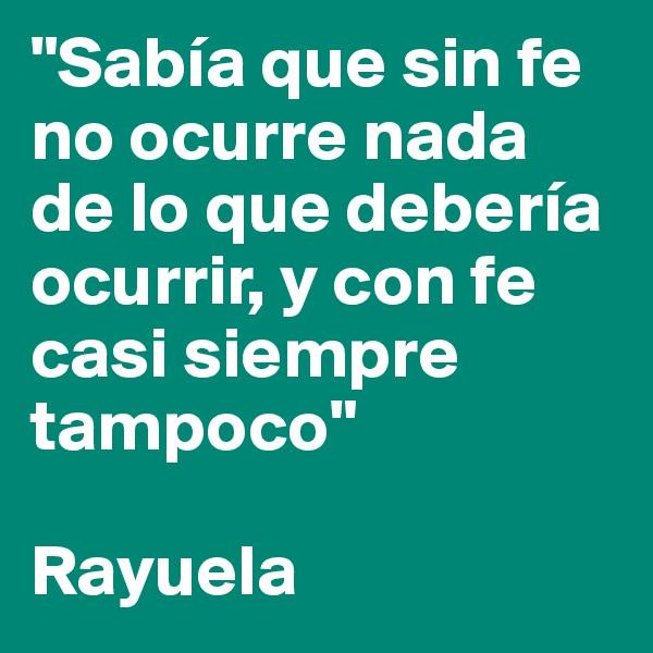 """""""Sabía que sin fe no ocurre nada de lo que debería ocurrir, y con fe casi siempre tampoco""""  Rayuela"""