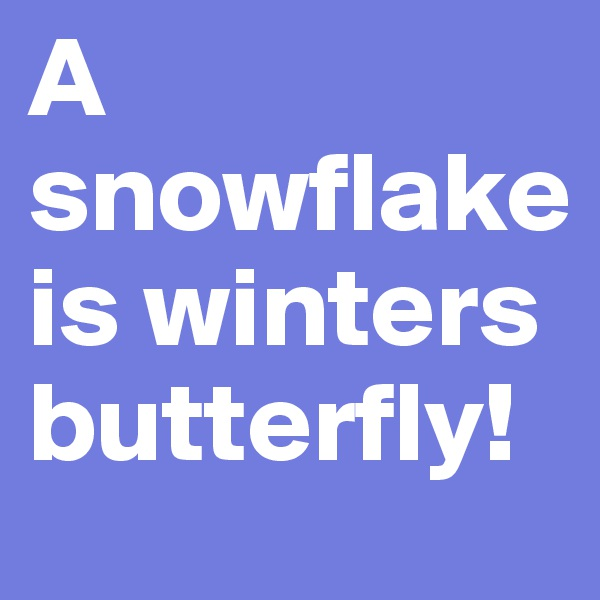 A snowflake is winters butterfly!