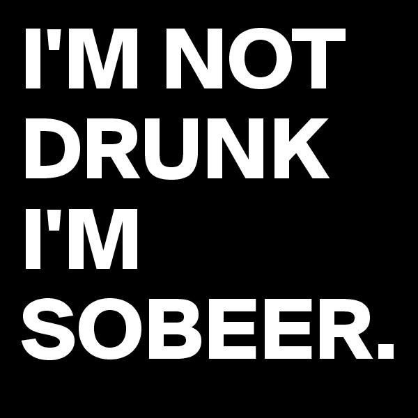 I'M NOT DRUNK I'M SOBEER.