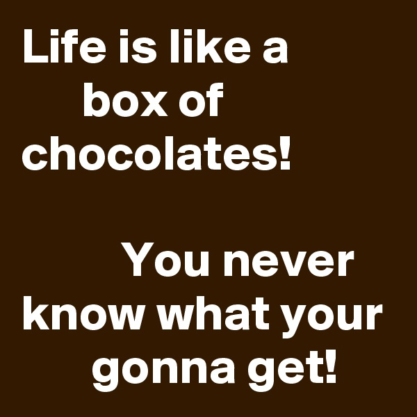 Life is like a                box of chocolates!                                                         You never know what your        gonna get!