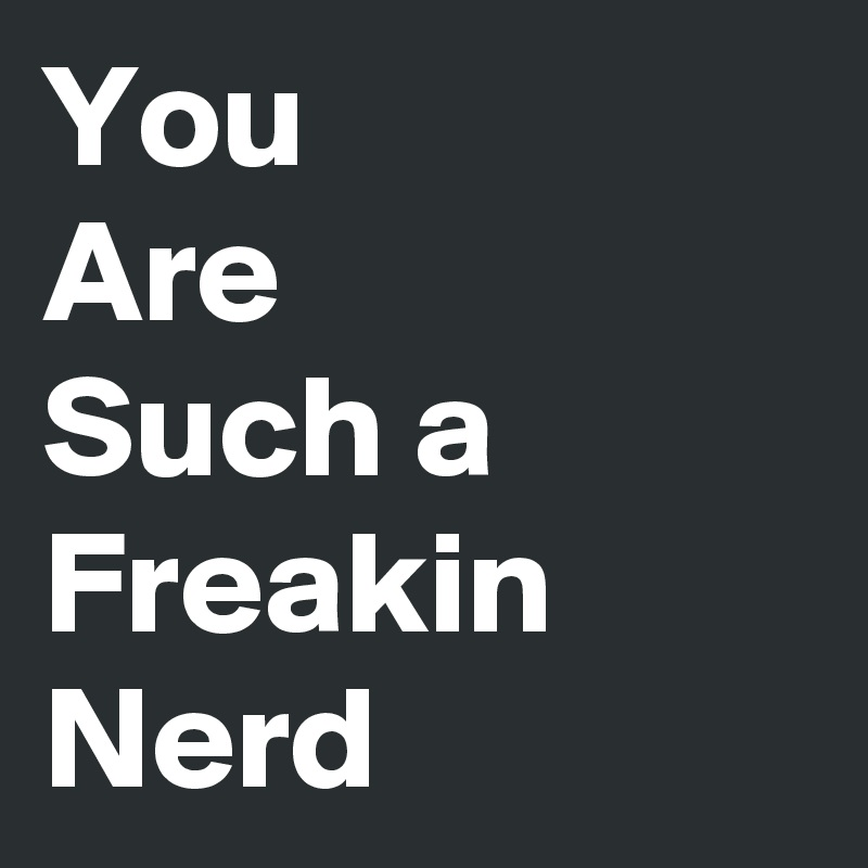 You Are Such a Freakin Nerd