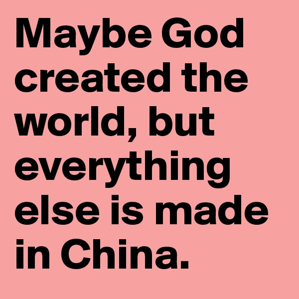 Maybe God created the world, but everything else is made in China.