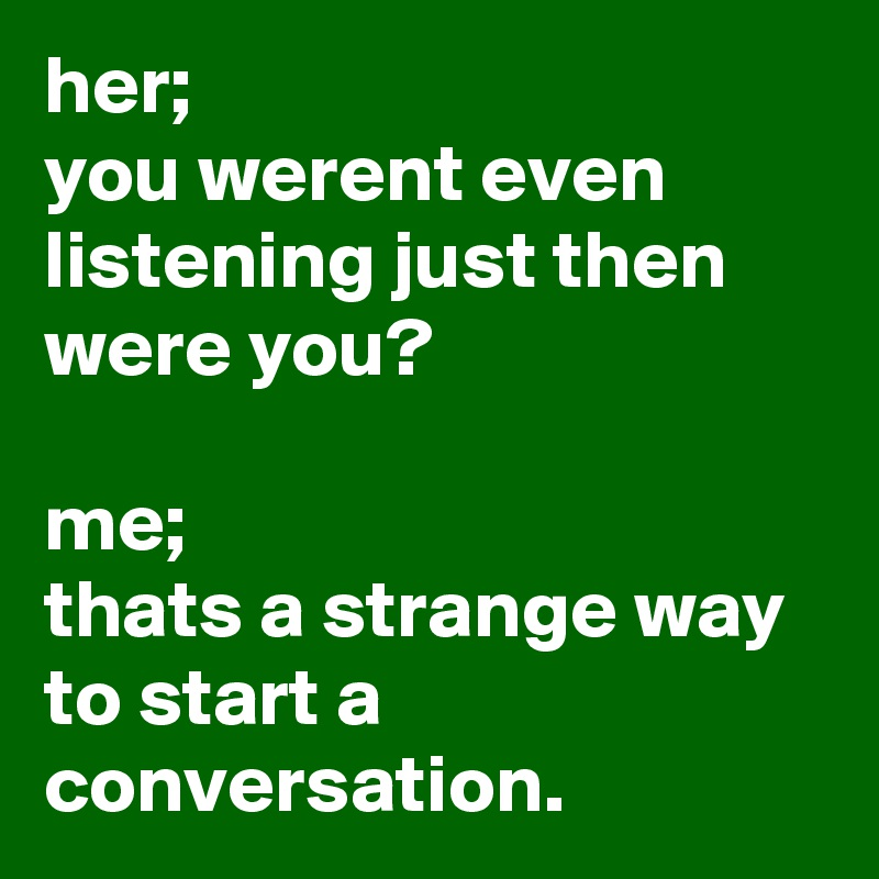 her; you werent even listening just then were you?  me; thats a strange way to start a conversation.