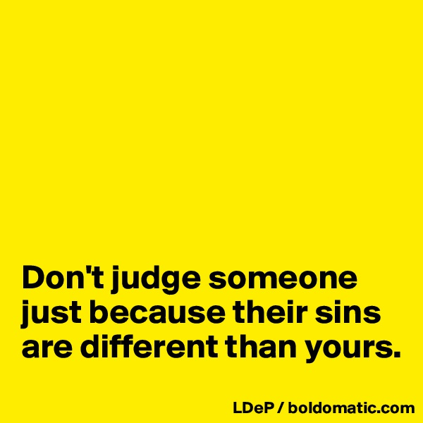 Don't judge someone just because their sins are different than yours.