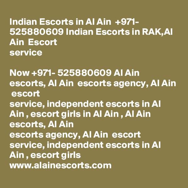 Indian Escorts in Al Ain  +971- 525880609 Indian Escorts in RAK,Al Ain  Escort service  Now +971- 525880609 Al Ain  escorts, Al Ain  escorts agency, Al Ain  escort service, independent escorts in Al Ain , escort girls in Al Ain , Al Ain  escorts, Al Ain  escorts agency, Al Ain  escort service, independent escorts in Al Ain , escort girls  www.alainescorts.com
