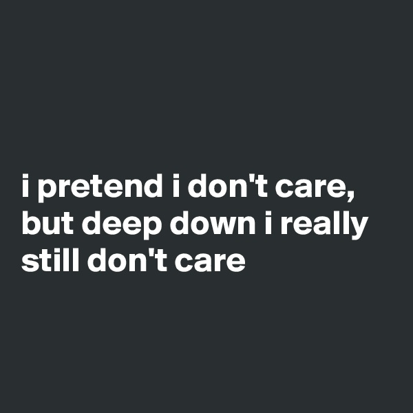 i pretend i don't care, but deep down i really still don't care
