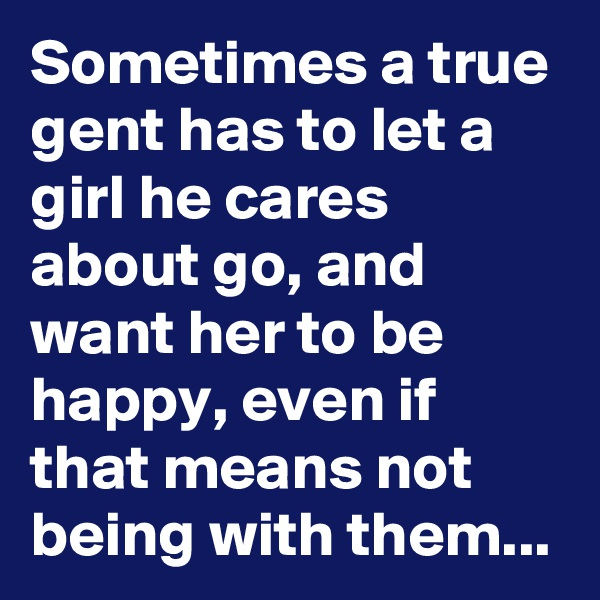 Sometimes a true gent has to let a girl he cares about go, and want her to be happy, even if that means not being with them...