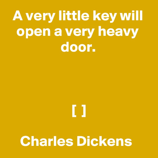 A very little key will open a very heavy door.     [  ]  Charles Dickens