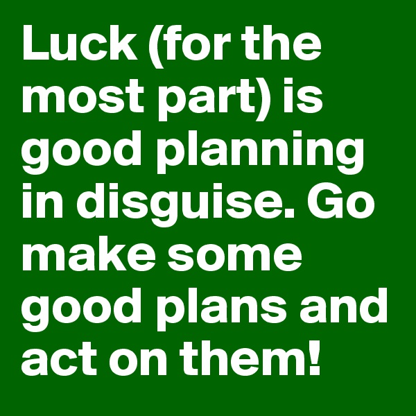 Luck (for the most part) is good planning in disguise. Go make some good plans and act on them!