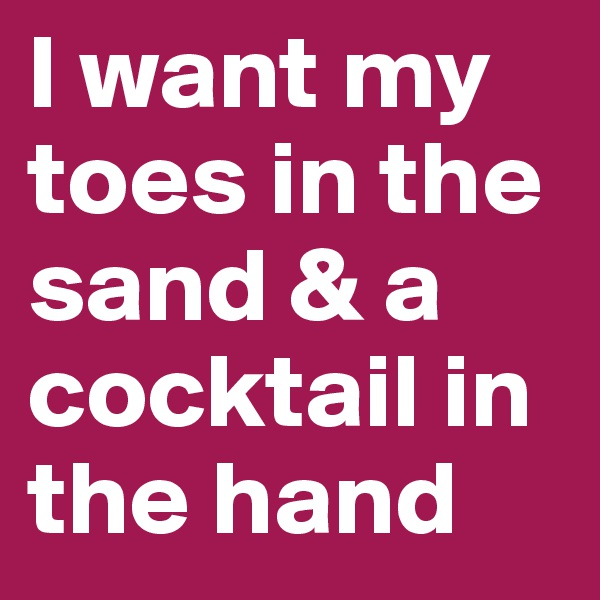 I want my toes in the sand & a cocktail in the hand