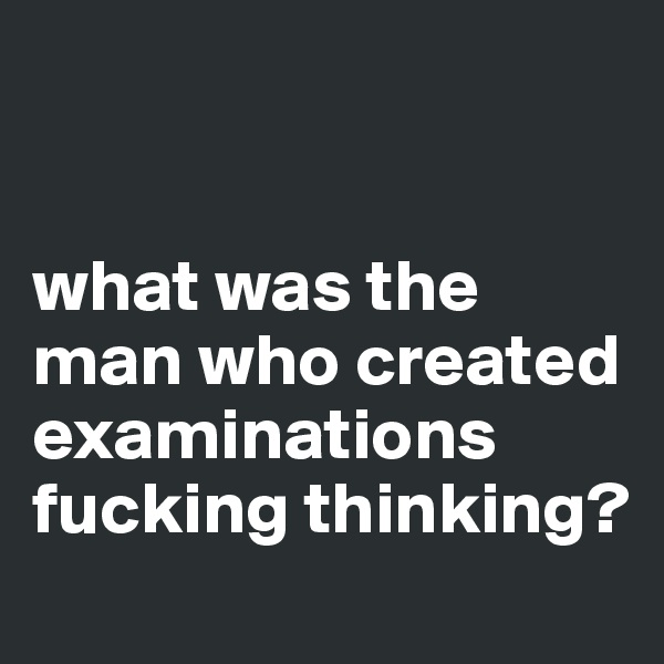 what was the man who created examinations fucking thinking?