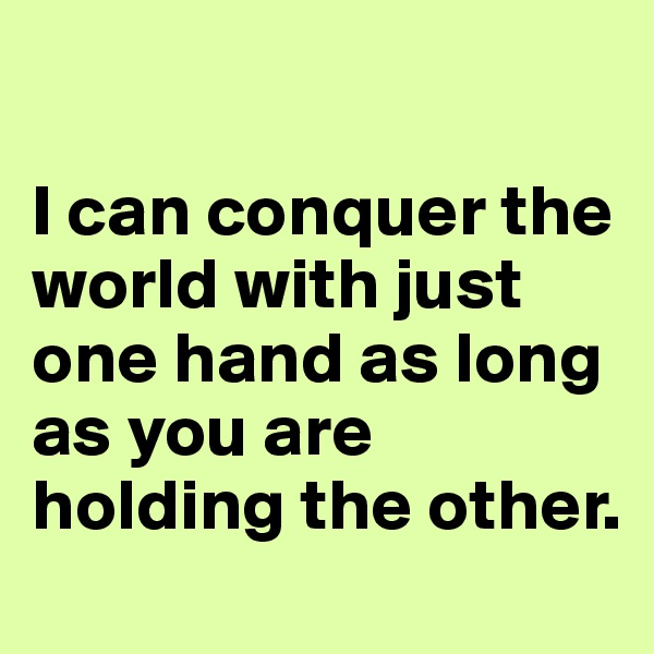 I can conquer the world with just one hand as long as you are holding the other.