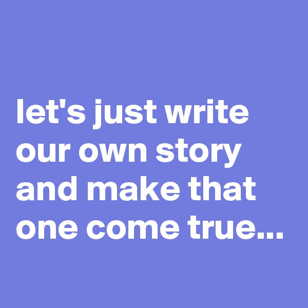 let's just write our own story and make that one come true...