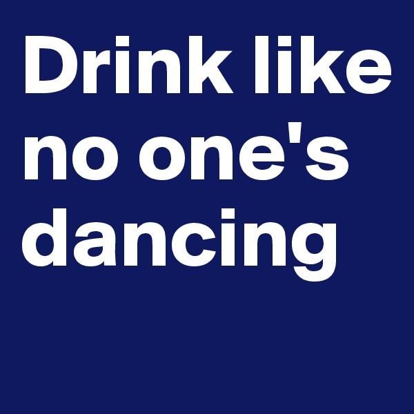 Drink like no one's dancing