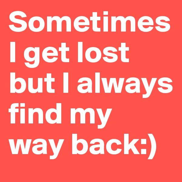 Sometimes I get lost but I always find my way back:)