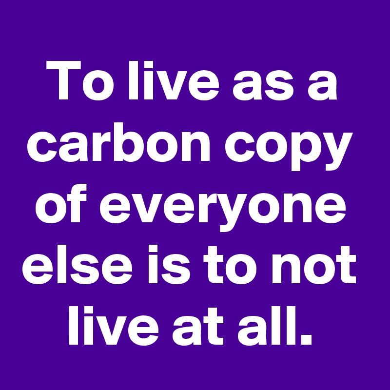 To live as a carbon copy of everyone else is to not live at all.