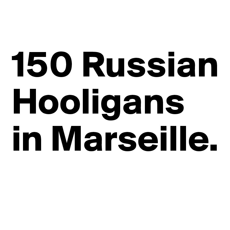 150 Russian Hooligans in Marseille.