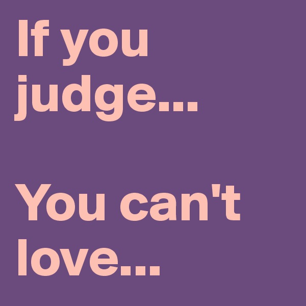 If you                 judge...  You can't love...