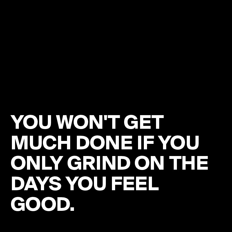 YOU WON'T GET MUCH DONE IF YOU ONLY GRIND ON THE DAYS YOU FEEL GOOD.