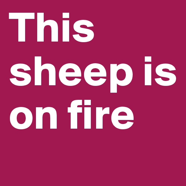 This sheep is on fire
