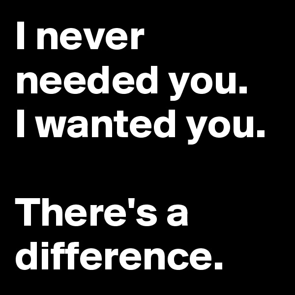 I never needed you.  I wanted you.   There's a difference.