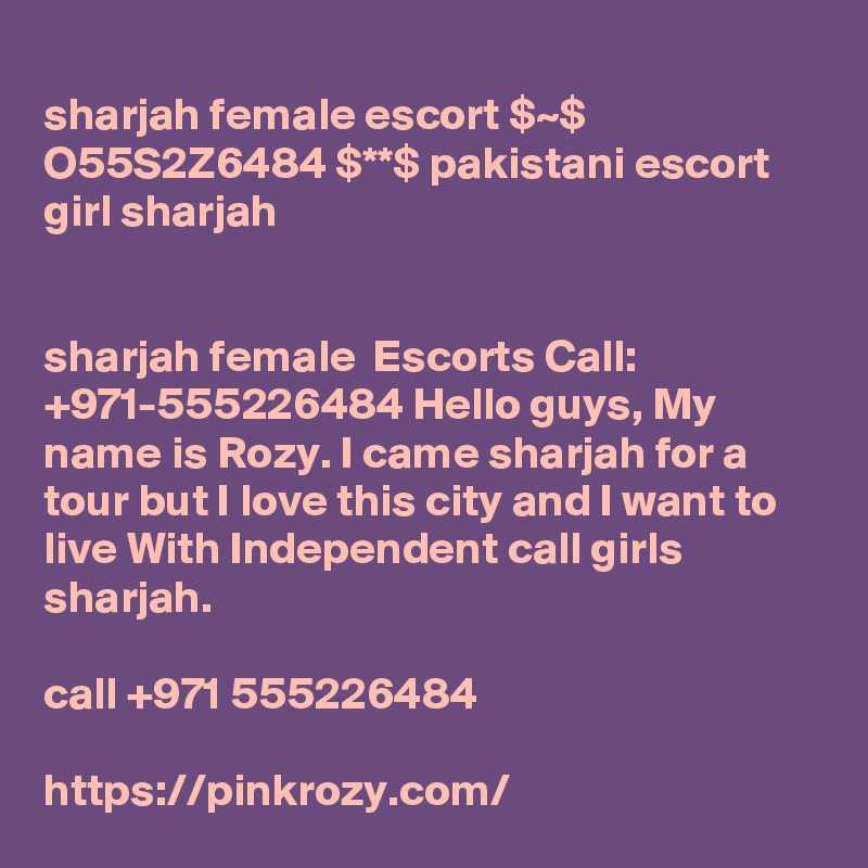 sharjah female escort $~$ O55S2Z6484 $**$ pakistani escort girl sharjah   sharjah female  Escorts Call: +971-555226484 Hello guys, My name is Rozy. I came sharjah for a tour but I love this city and I want to live With Independent call girls sharjah.  call +971 555226484  https://pinkrozy.com/
