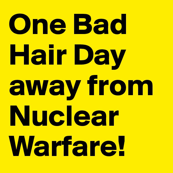 One Bad Hair Day away from Nuclear Warfare!