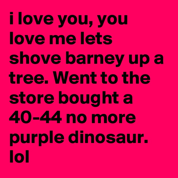 i love you, you love me lets shove barney up a tree. Went to the store bought a 40-44 no more purple dinosaur. lol
