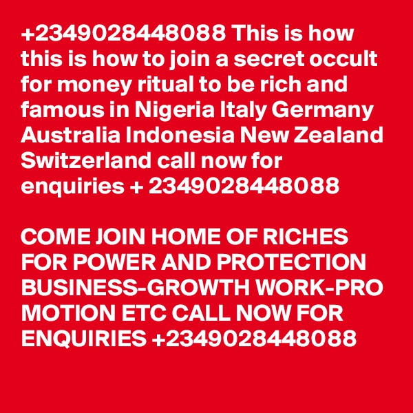 +2349028448088 This is how this is how to join a secret occult  for money ritual to be rich and famous in Nigeria Italy Germany Australia Indonesia New Zealand Switzerland call now for enquiries + 2349028448088  COME JOIN HOME OF RICHES FOR POWER AND PROTECTION BUSINESS-GROWTH WORK-PRO MOTION ETC CALL NOW FOR ENQUIRIES +2349028448088