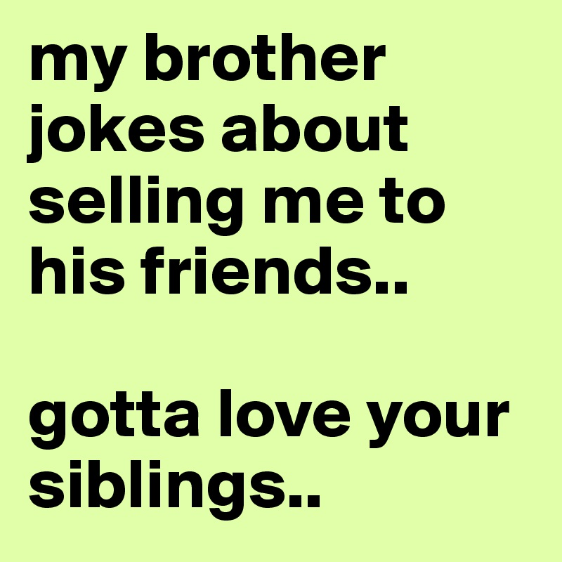 my brother jokes about selling me to his friends..   gotta love your siblings..