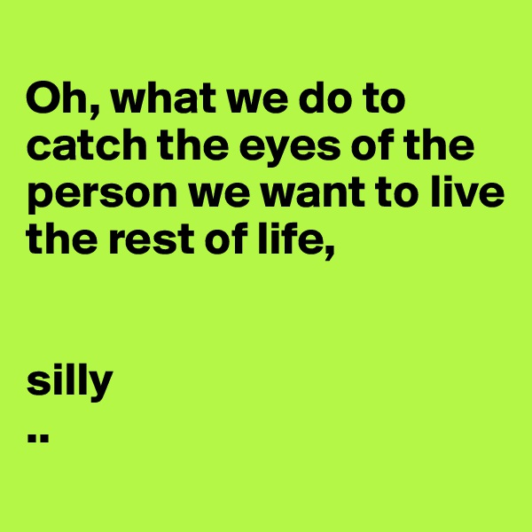 Oh, what we do to catch the eyes of the person we want to live the rest of life,   silly  ..