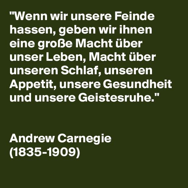 """""""Wenn wir unsere Feinde hassen, geben wir ihnen eine große Macht über unser Leben, Macht über unseren Schlaf, unseren Appetit, unsere Gesundheit und unsere Geistesruhe.""""   Andrew Carnegie (1835-1909)"""