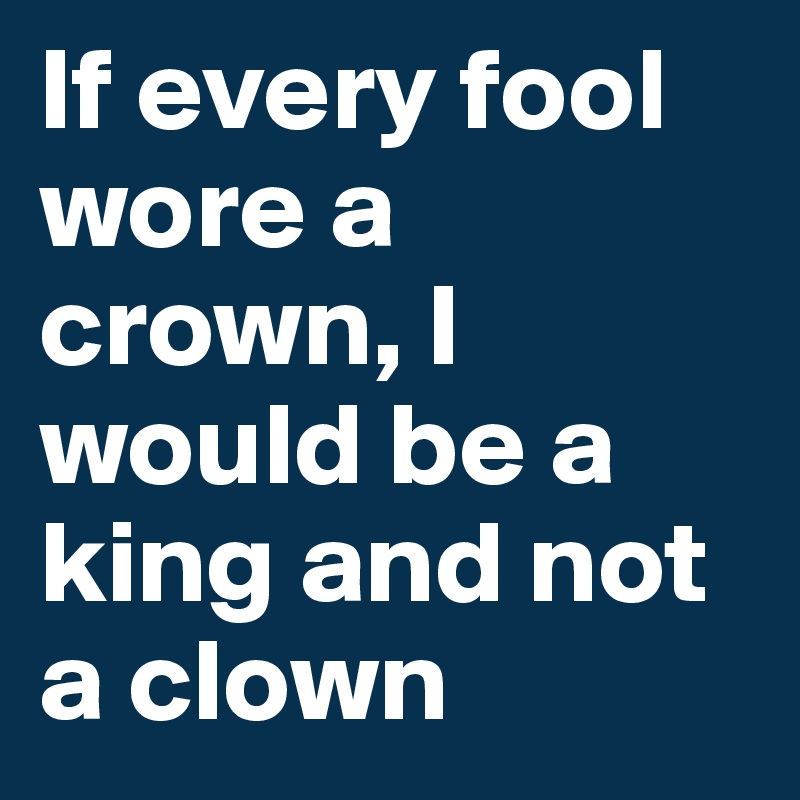 If every fool wore a crown, I would be a king and not a clown