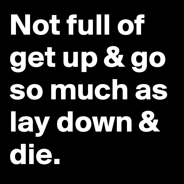 Not full of get up & go so much as lay down & die.