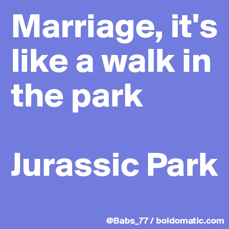 Marriage, it's like a walk in the park  Jurassic Park