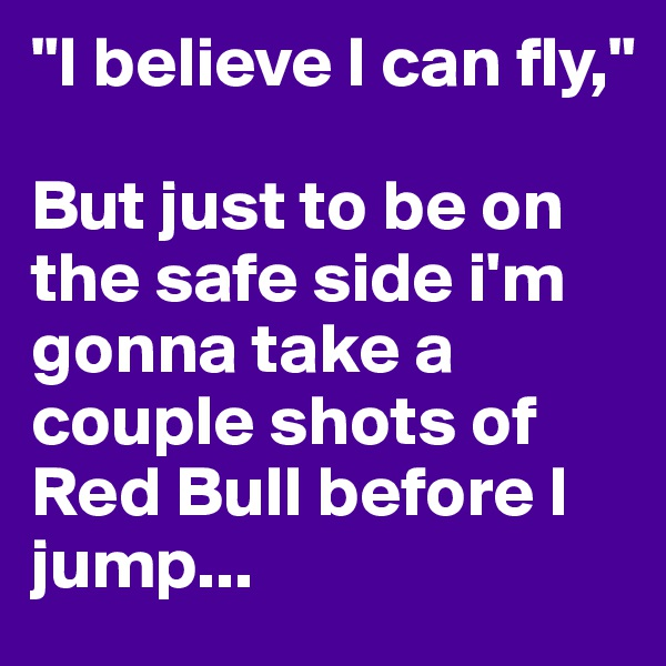 """""""I believe I can fly,""""   But just to be on the safe side i'm gonna take a couple shots of Red Bull before I jump..."""