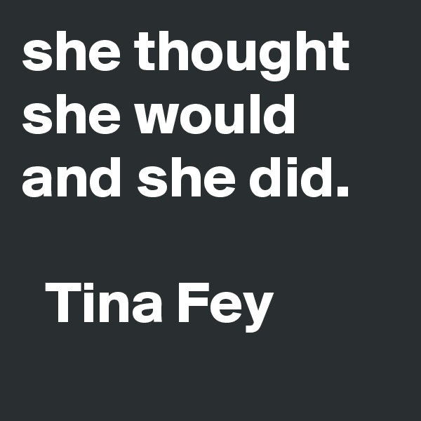 she thought she would and she did.             Tina Fey