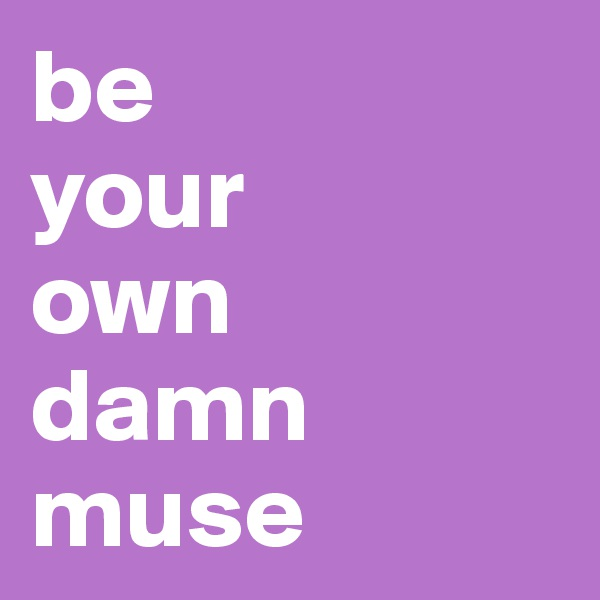 be  your  own  damn muse