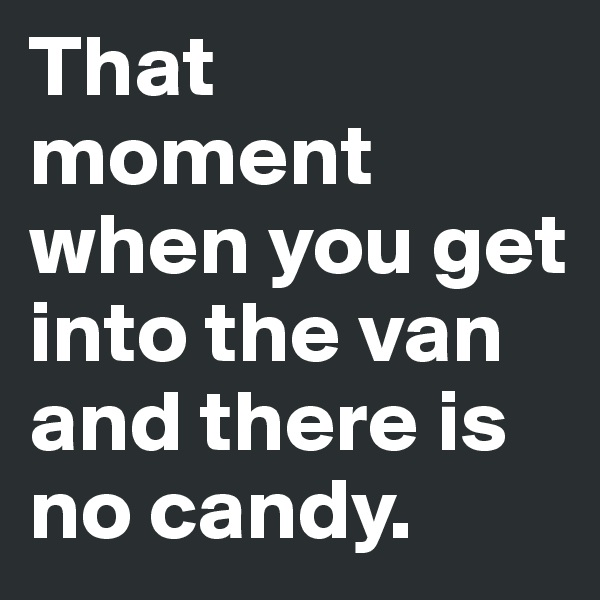 That moment when you get into the van and there is no candy.