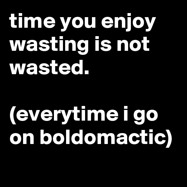 time you enjoy wasting is not wasted.  (everytime i go on boldomactic)