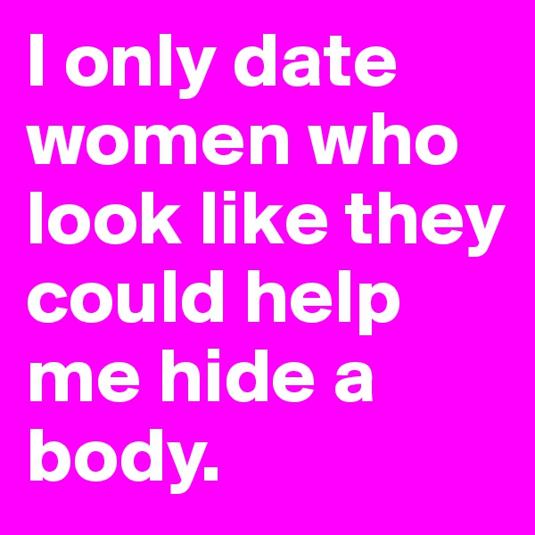 I only date women who look like they could help me hide a body.