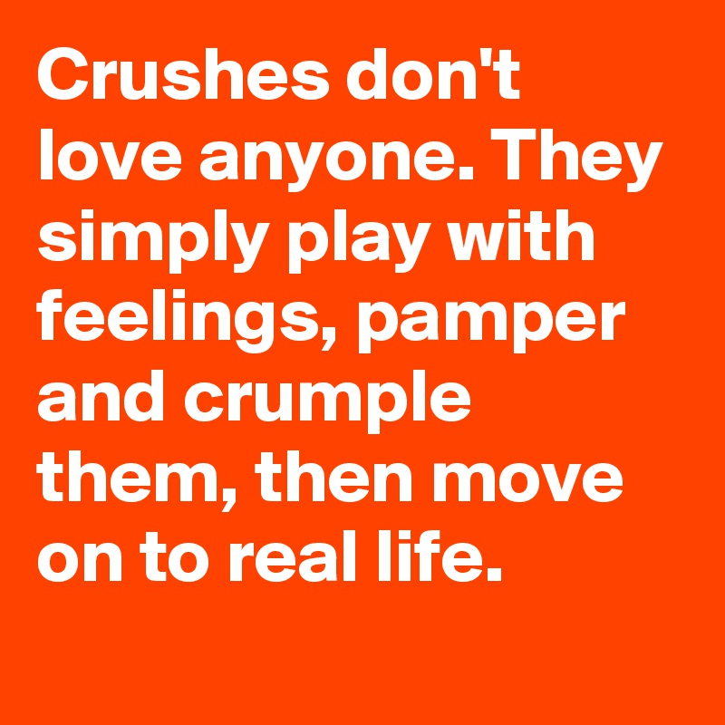 Crushes Dont Love Anyone They Simply Play With Feelings Pamper