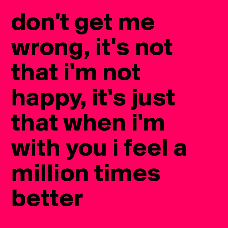 I M Not Happy Quotes: Don't Get Me Wrong, It's Not That I'm Not Happy, It's Just