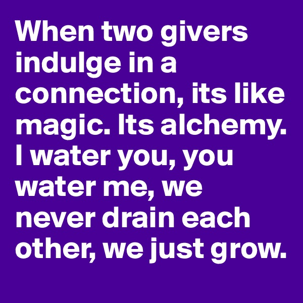 When two givers indulge in a connection, its like magic. Its alchemy. I water you, you water me, we never drain each other, we just grow.