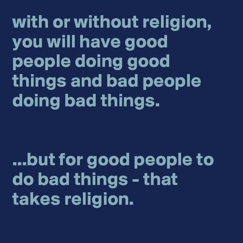 with or without religion, you will have good people doing good things and bad people doing bad things.   ...but for good people to do bad things - that takes religion.