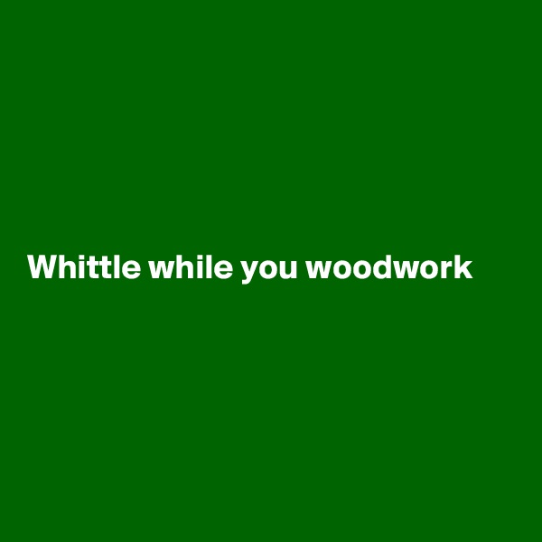 Whittle while you woodwork