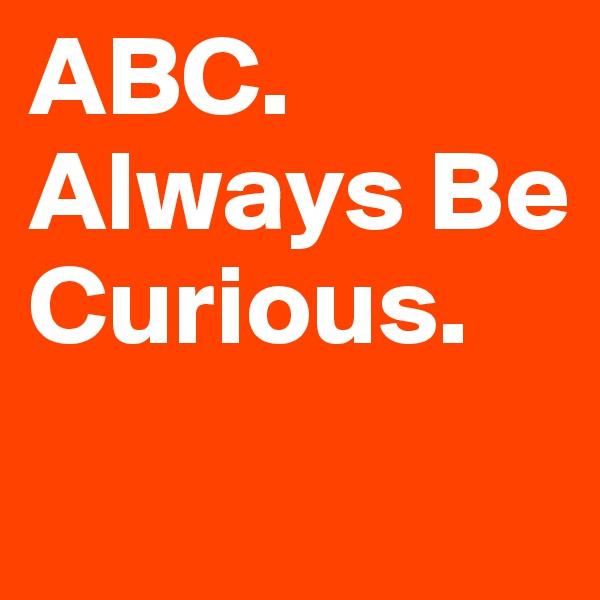 ABC. Always Be Curious.